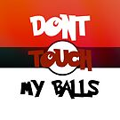 Don't Touch My Balls by Rowans Designs