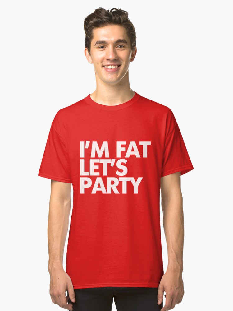 I'm fat let's party Classic T-Shirt Front