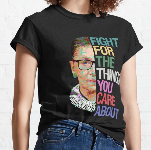 Fight for the Things You Care About RBG Ruth Bader Ginsburg Classic T-Shirt