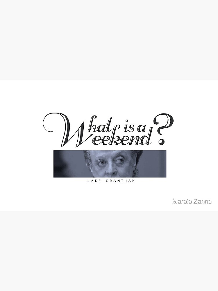 Downton Abbey, Violet, What is a weekend? by ZannaMaraia