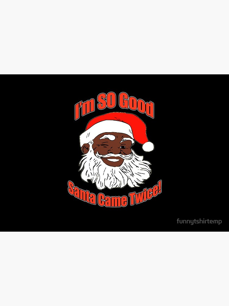 I'm so Good,  Santa Came Twice,  Funny Christmas, Black Santa Claus, Naughty, Christmas, XMAS by funnytshirtemp