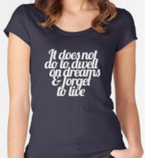 It does not do to dwell on dreams & forget to live Women's Fitted Scoop T-Shirt