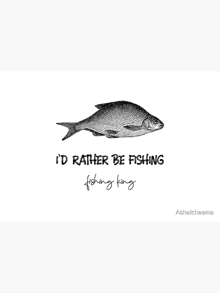 I'D RATHER BE FISHING   FISHING KING by Ashalcheema