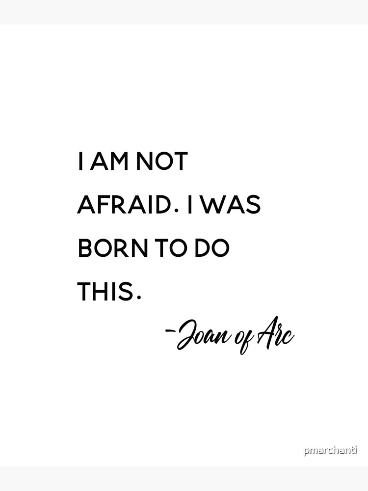 I am not afraid. I was born to do this. Joan of Arc,Bravery, Inspirational quote,  by pmarchanti