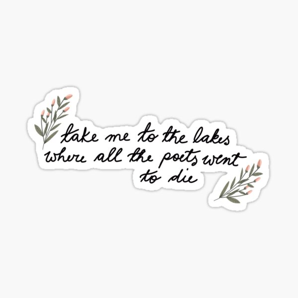 Take me to the lakes where all the poets went to die Sticker
