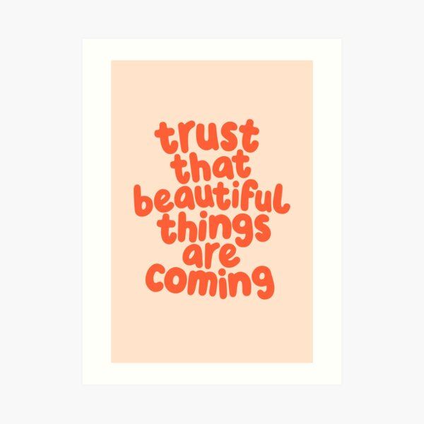 Trust That Beautiful Things Are Coming Art Print