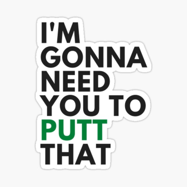 I am gonna need you to PUTT that - Funny golf Sticker