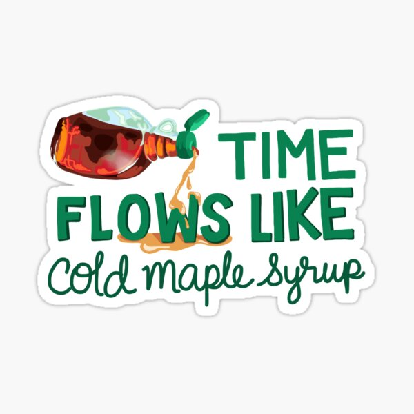 Time Flows Like Cold Maple Syrup Sticker