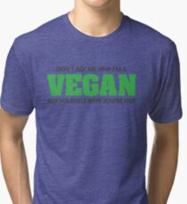 Don't ask me why I'm a vegan, ask yourself why you're not Tri-blend T-Shirt