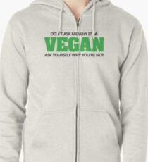Don't ask me why I'm a vegan, ask yourself why you're not Zipped Hoodie