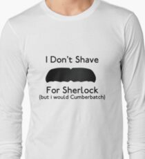 I Don't Shave For Sherlock (but i would for Cumberbatch) Long Sleeve T-Shirt