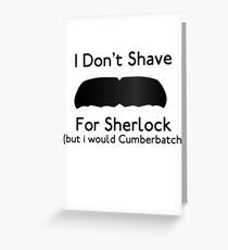 I Don't Shave For Sherlock (but i would for Cumberbatch) Greeting Card
