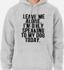 Leave Me Alone I'm Only Speaking To My Dog Today Hoodie