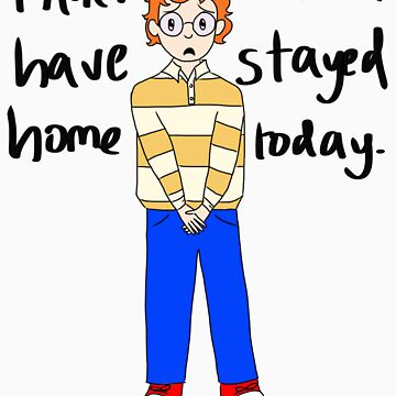 I knew I should've stayed home today. by anonfangirl