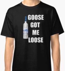 goose got me loose Classic T-Shirt
