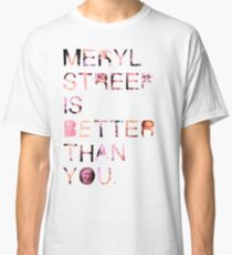 Meryl Streep is better than you. Classic T-Shirt