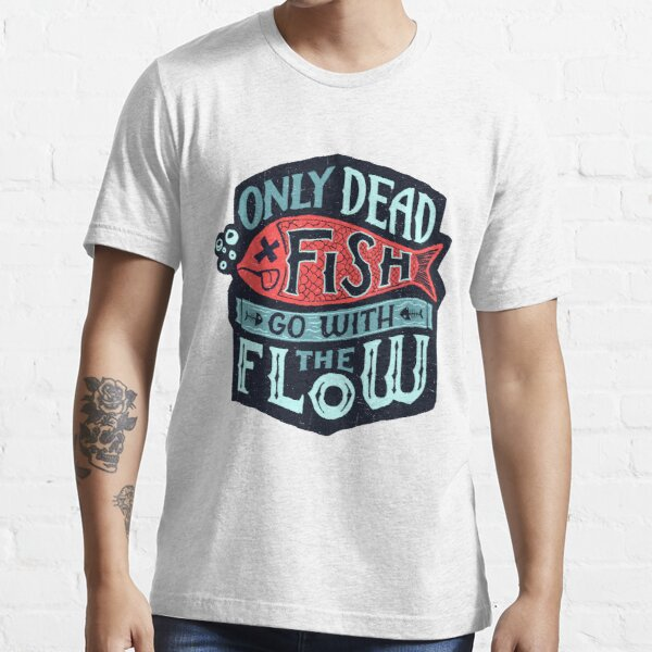 Only Dead Fish Go With The Flow Essential T-Shirt