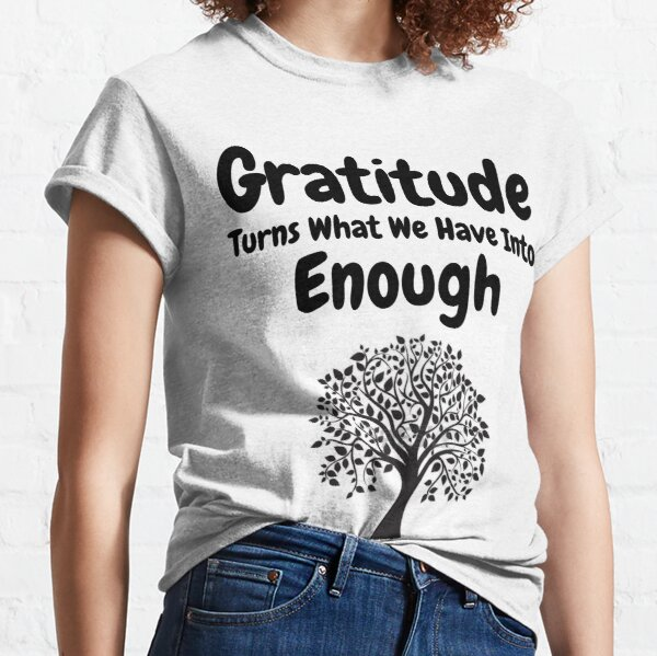 Gratitude Turns What We Have Into Enough Classic T-Shirt