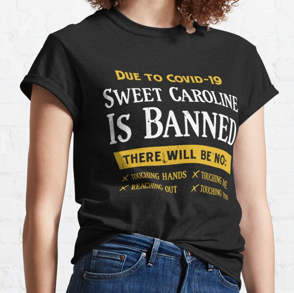 Due to covid-19 sweet caroline is banned  Classic T-Shirt