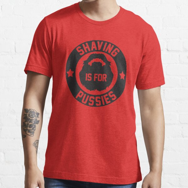 Shaving Is For Pussies Essential T-Shirt