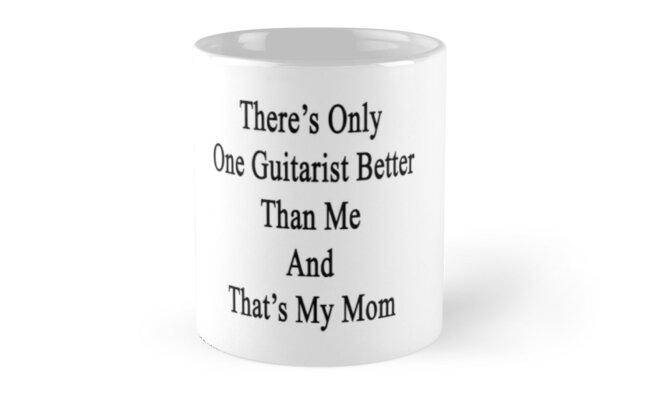 There's Only One Guitarist Better Than Me And That's My Mom  by supernova23