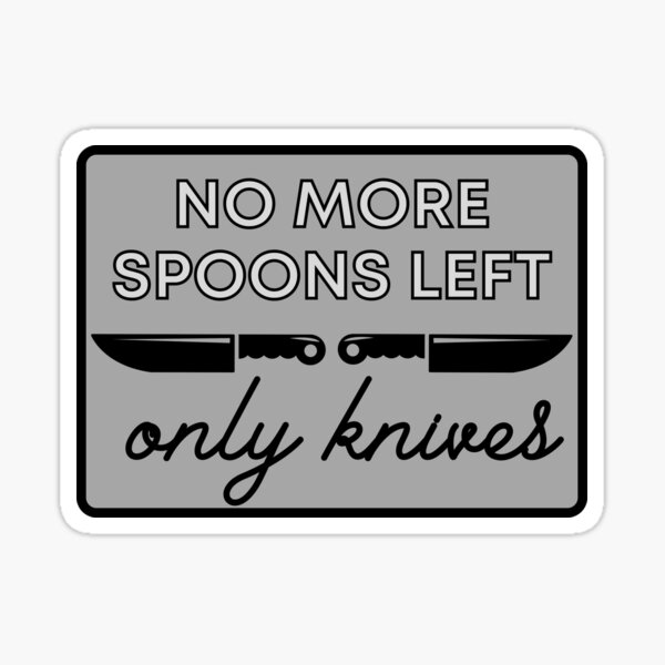 No More Spoons Only Knives Left - The Spoon Theory Sticker