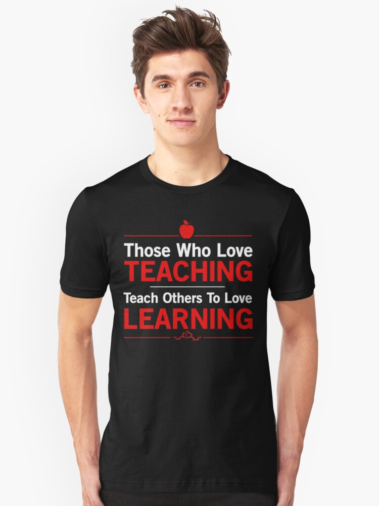 Those who love teaching. Teacher others to love learning. Unisex T-Shirt Front