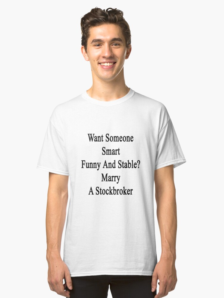 Want Someone Smart Funny And Stable? Marry A Stockbroker  Classic T-Shirt Front