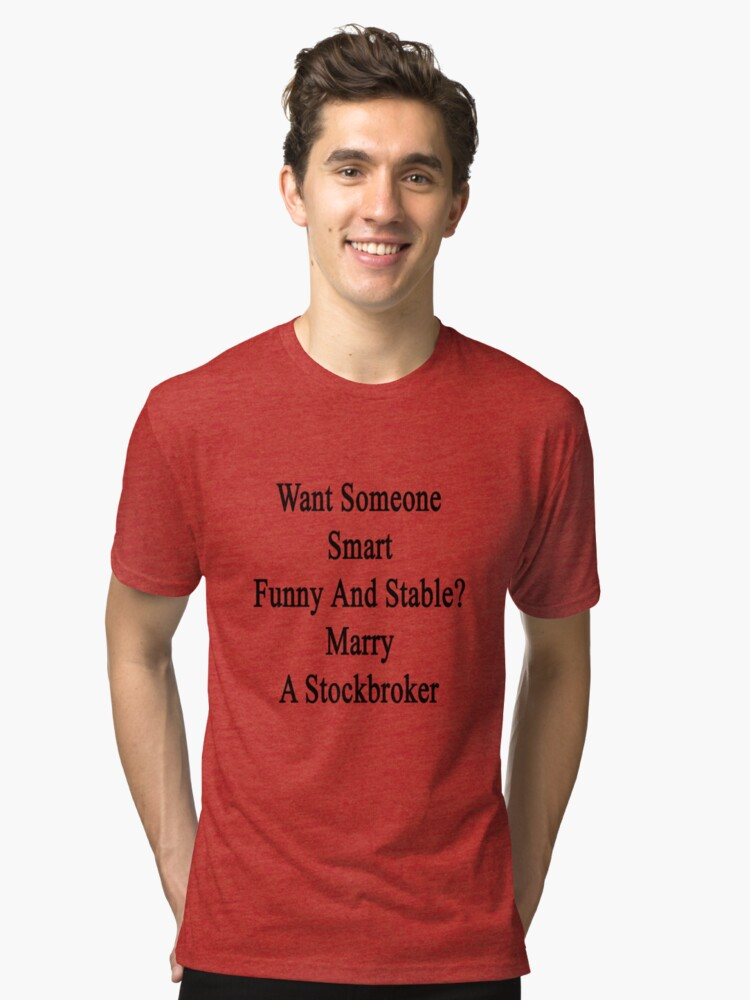 Want Someone Smart Funny And Stable? Marry A Stockbroker  Tri-blend T-Shirt Front
