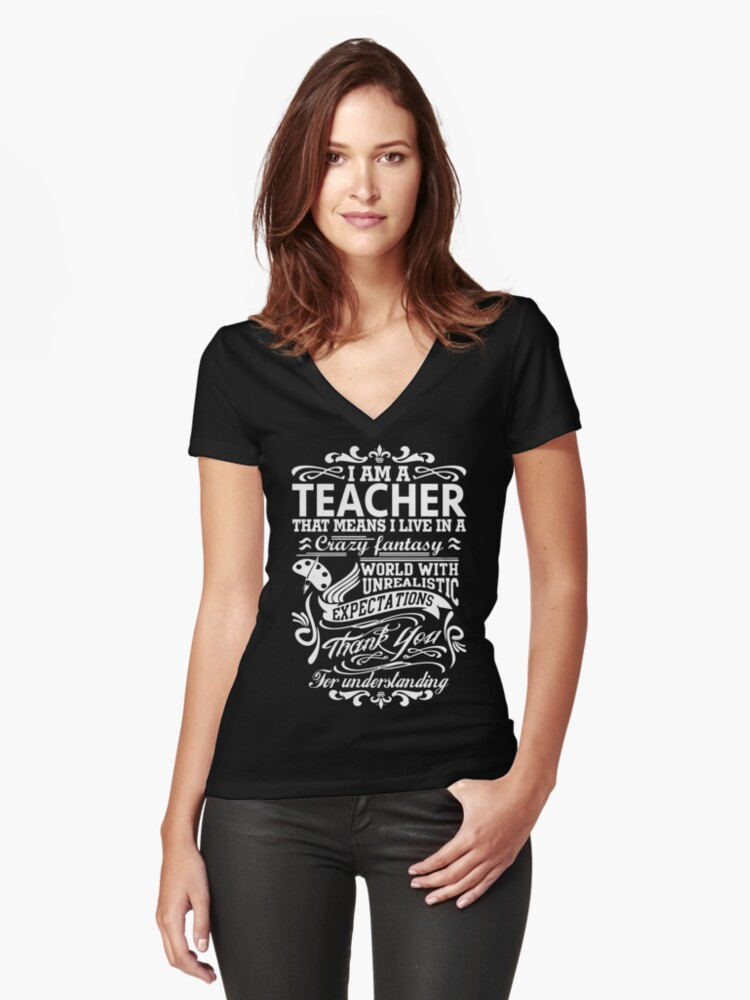 I AM A TEACHER, That means I live in a crazy fantasy world... Women's Fitted V-Neck T-Shirt Front