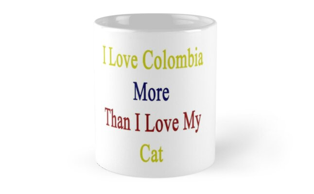 I Love Colombia More Than I Love My Cat  by supernova23