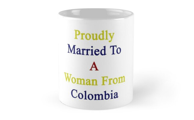 Proudly Married To A Woman From Colombia  by supernova23