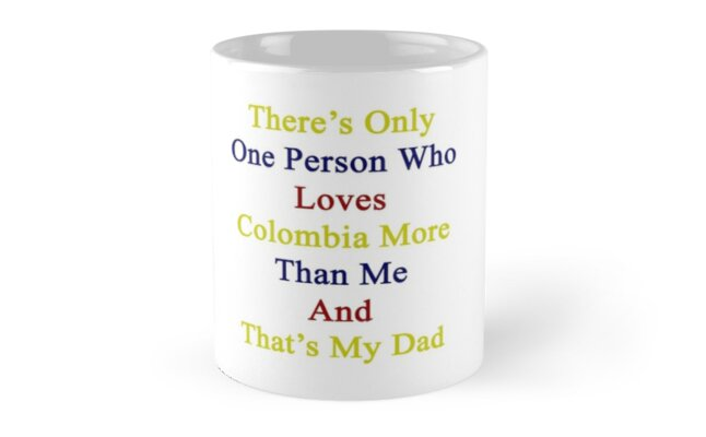There's Only One Person Who Loves Colombia More Than Me And That's My Dad  by supernova23