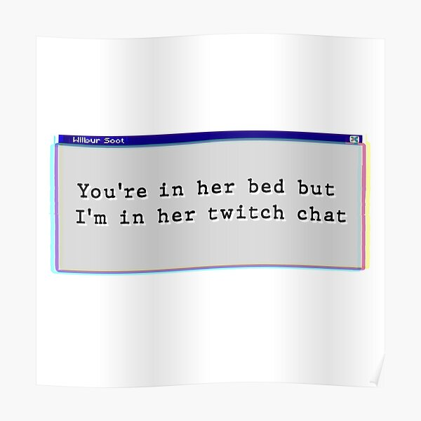 Your in her bed but I'm in her twitch chat Poster
