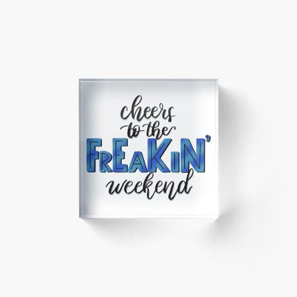 Cheers to the FREAKIN' Weekend Acrylic Block
