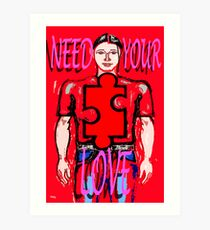 NEED YOUR LOVE Art Print