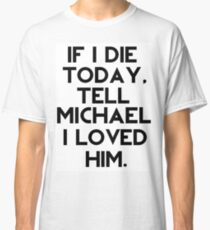 If I Die Today, Tell Michael Clifford I Loved Him. Classic T-Shirt
