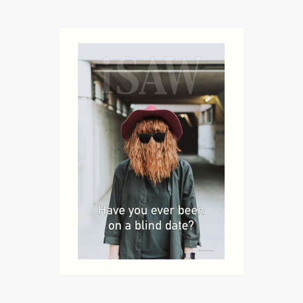 Have You Ever Been On A Blind Date Art Print