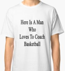 Here Is A Man Who Loves To Coach Basketball  Classic T-Shirt