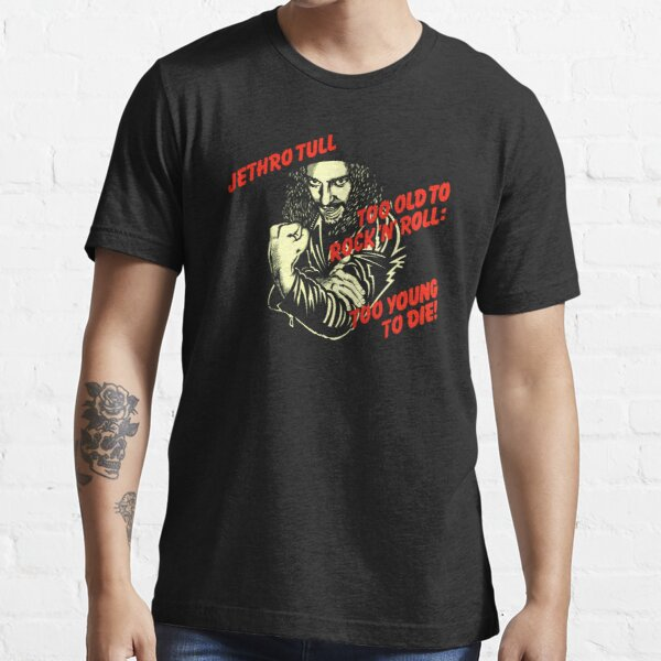 Too Old To Rock N Roll Too Young To Die Essential T-Shirt