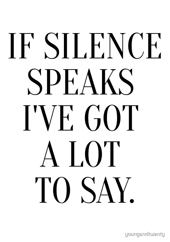 If Silence Speaks I've Got A Lot To Say by youngandtwenty