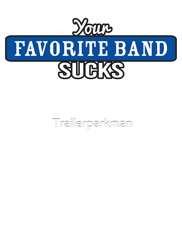 Your favorite band suck apologise