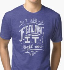 I am feeling it right now. Tri-blend T-Shirt