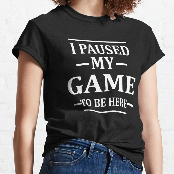 I Paused My Game to Be Here T-shirt classique