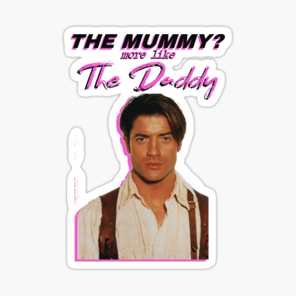 Brendan Fraser - The Mummy? More Like the Daddy T-Shirt Sticker