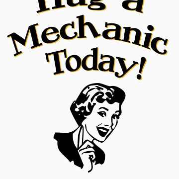 Hug A Mechanic Today! by flobaby