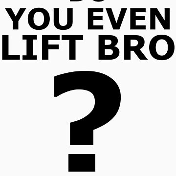 Do You Even Lift Bro ? by DockMaster