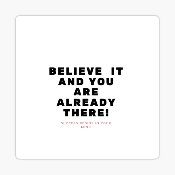 Believe It And You Are Already There! Sticker