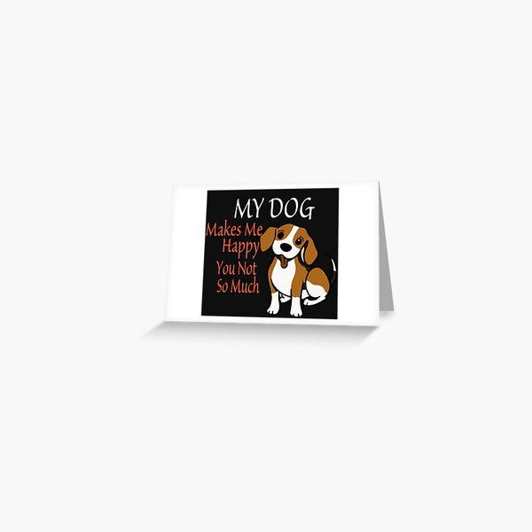 My Dog Makes Me Happy You Not So Much Funny Women's Shirt Pet Owner Dog /Shirt Casual T-Shirt /Gift for Mom Greeting Card