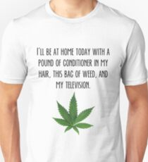 I'll be at home today with a pound of conditioner in my hair, this bag of weed, and my television. Unisex T-Shirt